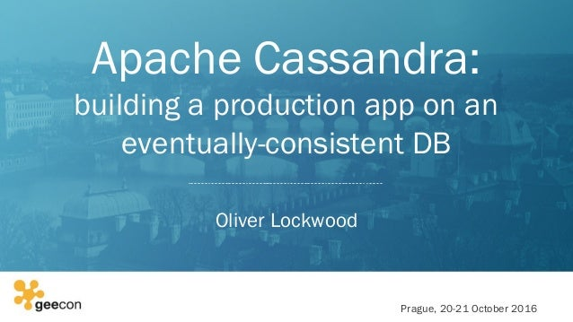 Apache Cassandra: building a production app on an eventually-consistent DB Oliver Lockwood Prague, 20-21 October 2016