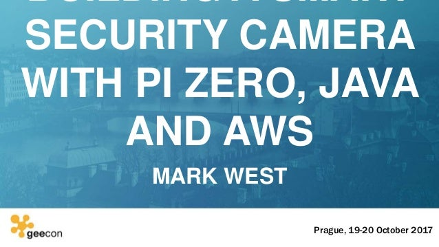 GeeCON Prague : Building a Smart Security Camera with