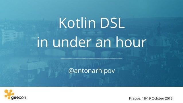 Kotlin DSL in under an hour @antonarhipov Prague, 18-19 October 2018