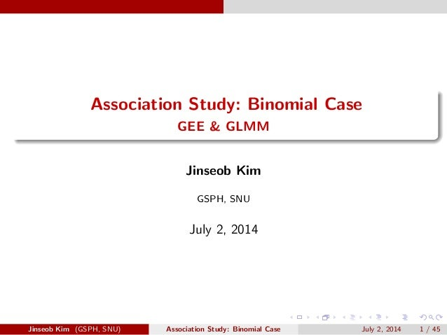 Association Study: Binomial Case  GEE & GLMM  Jinseob Kim  GSPH, SNU  July 2, 2014  Jinseob Kim (GSPH, SNU) Association St...