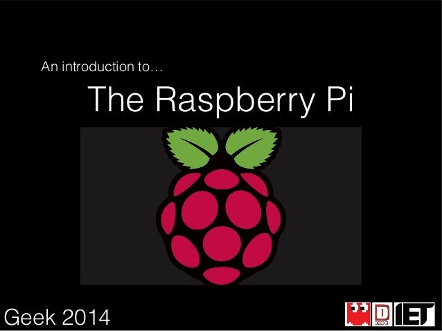 An introduction to…  The Raspberry Pi  Geek 2014