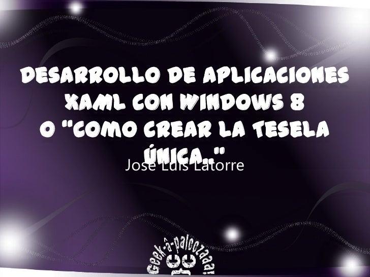 """Desarrollo de aplicaciones   XAML con Windows 8 O """"Como crear la Tesela         única..""""       José Luis Latorre"""