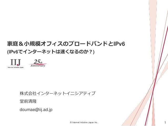 1© Internet Initiative Japan Inc. 家庭&小規模オフィスのブロードバンドとIPv6 (IPv6でインターネットは速くなるのか?) 株式会社インターネットイニシアティブ 堂前清隆 doumae@iij.ad.jp