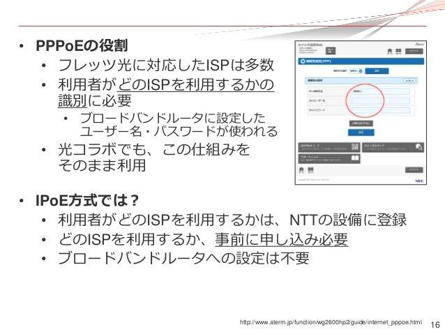 16 • PPPoEの役割 • フレッツ光に対応したISPは多数 • 利用者がどのISPを利用するかの 識別に必要 • ブロードバンドルータに設定した ユーザー名・パスワードが使われる • 光コラボでも、この仕組みを そのまま利用 • IPoE...