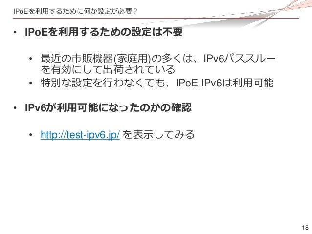 18 IPoEを利用するために何か設定が必要? • IPoEを利用するための設定は不要 • 最近の市販機器(家庭用)の多くは、IPv6パススルー を有効にして出荷されている • 特別な設定を行わなくても、IPoE IPv6は利用可能 • IPv...