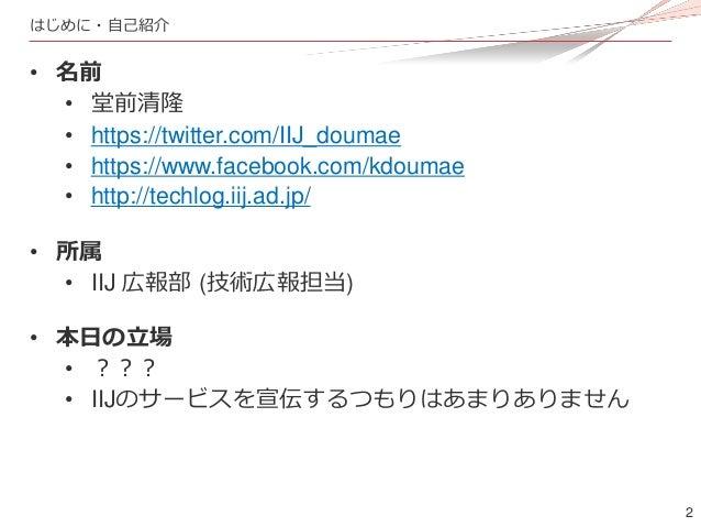 2 はじめに・自己紹介 • 名前 • 堂前清隆 • https://twitter.com/IIJ_doumae • https://www.facebook.com/kdoumae • http://techlog.iij.ad.jp/ • ...