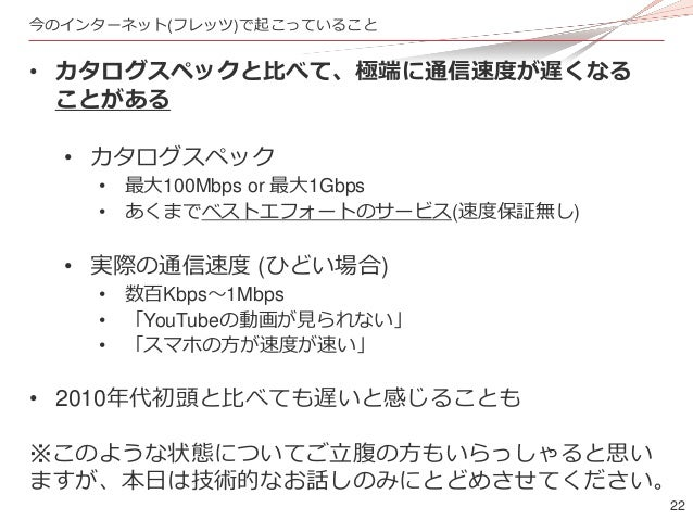 22 今のインターネット(フレッツ)で起こっていること • カタログスペックと比べて、極端に通信速度が遅くなる ことがある • カタログスペック • 最大100Mbps or 最大1Gbps • あくまでベストエフォートのサービス(速度保証無し...