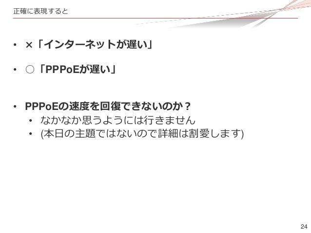 24 正確に表現すると • ×「インターネットが遅い」 • ○「PPPoEが遅い」 • PPPoEの速度を回復できないのか? • なかなか思うようには行きません • (本日の主題ではないので詳細は割愛します)