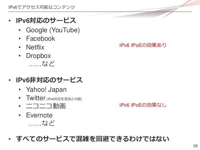26 IPv6でアクセス可能なコンテンツ • IPv6対応のサービス • Google (YouTube) • Facebook • Netflix • Dropbox ……など • IPv6非対応のサービス • Yahoo! Japan • ...