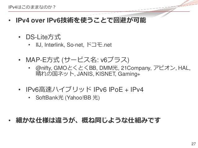 27 IPv4はこのままなのか? • IPv4 over IPv6技術を使うことで回避が可能 • DS-Lite方式 • IIJ, Interlink, So-net, ドコモ.net • MAP-E方式 (サービス名: v6プラス) • @n...