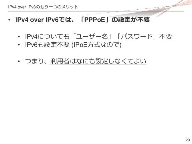 29 IPv4 over IPv6のもう一つのメリット • IPv4 over IPv6では、「PPPoE」の設定が不要 • IPv4についても「ユーザー名」「パスワード」不要 • IPv6も設定不要 (IPoE方式なので) • つまり、利用者...