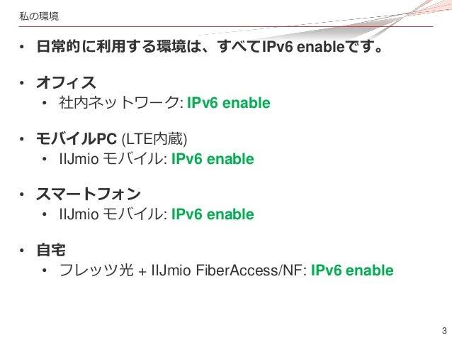 3 私の環境 • 日常的に利用する環境は、すべてIPv6 enableです。 • オフィス • 社内ネットワーク: IPv6 enable • モバイルPC (LTE内蔵) • IIJmio モバイル: IPv6 enable • スマートフォ...