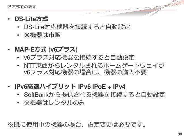30 各方式での設定 • DS-Lite方式 • DS-Lite対応機器を接続すると自動設定 • ※機器は市販 • MAP-E方式 (v6プラス) • v6プラス対応機器を接続すると自動設定 • NTT東西からレンタルされるホームゲートウェイが...