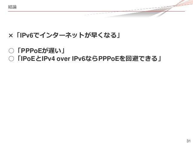 31 結論 ×「IPv6でインターネットが早くなる」 ○「PPPoEが遅い」 ○「IPoEとIPv4 over IPv6ならPPPoEを回避できる」