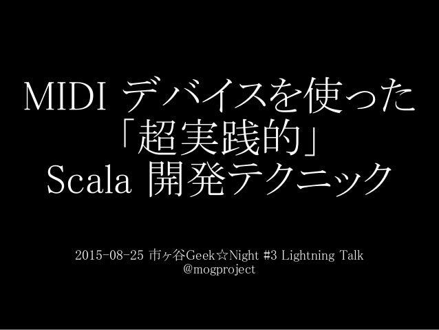 MIDI デバイスを使った 「超実践的」 Scala 開発テクニック 2015-08-25 市ヶ谷Geek☆Night #3 Lightning Talk @mogproject