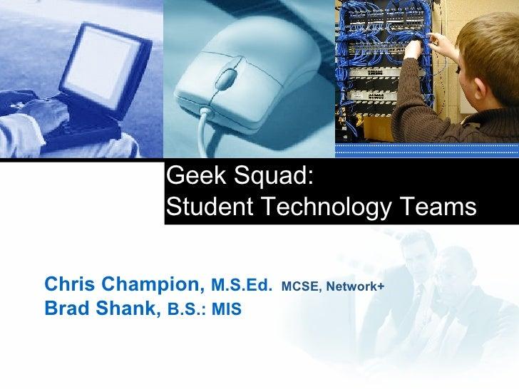 Geek Squad:  Student Technology Teams Chris Champion,  M.S.Ed.   MCSE, Network+ Brad Shank,  B.S.:   MIS