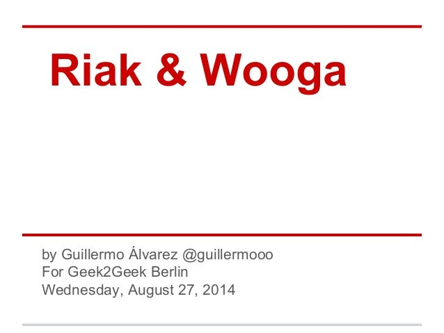 Riak & Wooga  by Guillermo Álvarez @guillermooo  For Geek2Geek Berlin  Wednesday, August 27, 2014