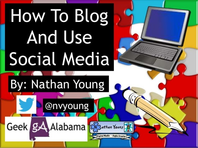 How To Blog And Use Social Media By: Nathan Young @nvyoung