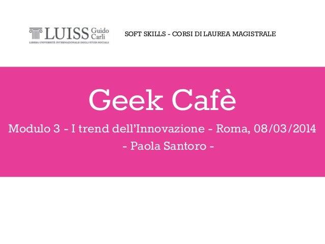 Geek Cafè Modulo 3 - I trend dell'Innovazione - Roma, 08/03/2014 - Paola Santoro - SOFT SKILLS - CORSI DI LAUREA MAGISTRALE