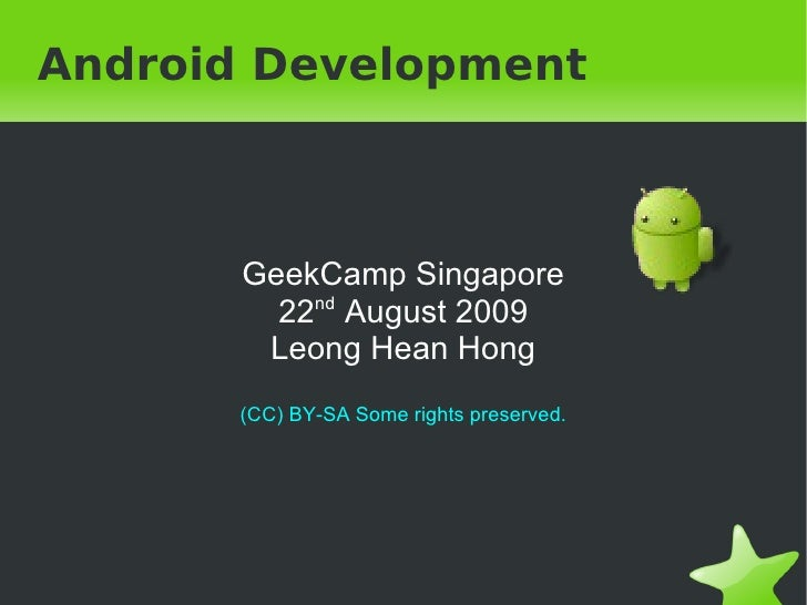 Android Development GeekCamp Singapore 22 nd  August 2009 Leong Hean Hong (CC) BY-SA Some rights preserved.