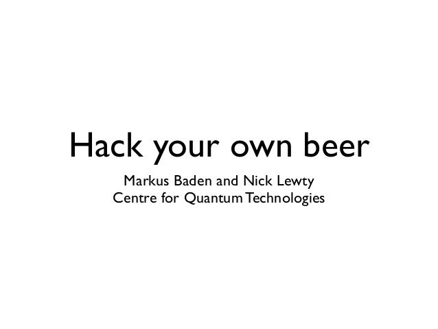 Hack your own beer Markus Baden and Nick Lewty Centre for Quantum Technologies