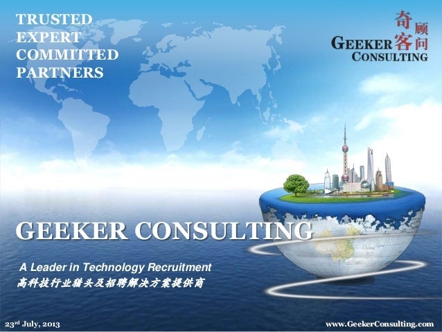GEEKER CONSULTING A Leader in Technology Recruitment 高科技行业猎头及招聘解决方案提供商 TRUSTED EXPERT COMMITTED PARTNERS www.GeekerConsult...