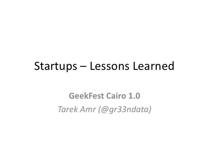 Startups – Lessons Learned<br />GeekFest Cairo 1.0<br />TarekAmr (@gr33ndata)<br />