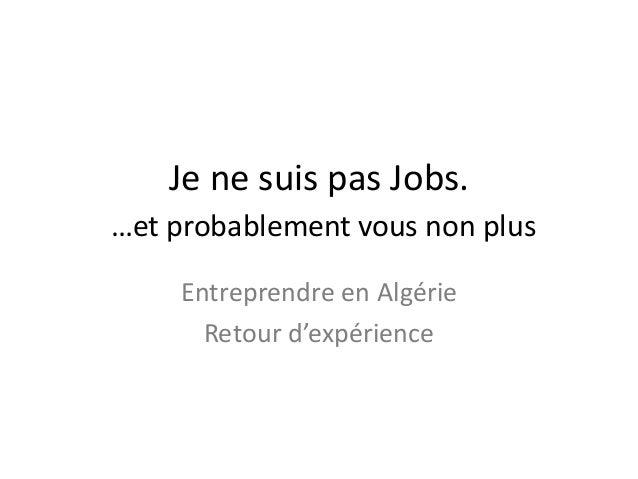 Je ne suis pas Jobs. …et probablement vous non plus Entreprendre en Algérie Retour d'expérience