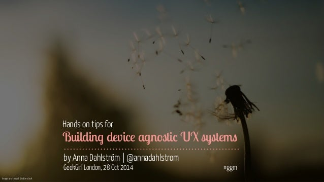 Image courtesy of Shutterstock  Hands on tips for  Building device agnostic UX systems  by Anna Dahlström | @annadahlstrom...