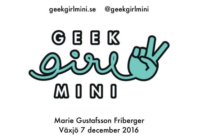 geekgirlmini.se @geekgirlmini Marie Gustafsson Friberger Växjö 7 december 2016