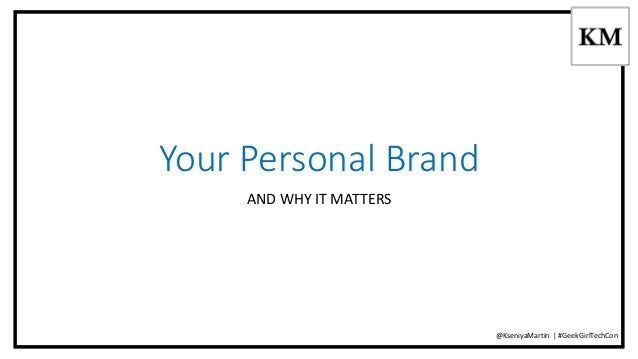 Your Personal Brand  AND WHY IT MATTERS  @KseniyaMartin | #GeekGirlTechCon