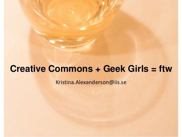Creative Commons + Geek Girls = ftw Kristina.Alexanderson@iis.se