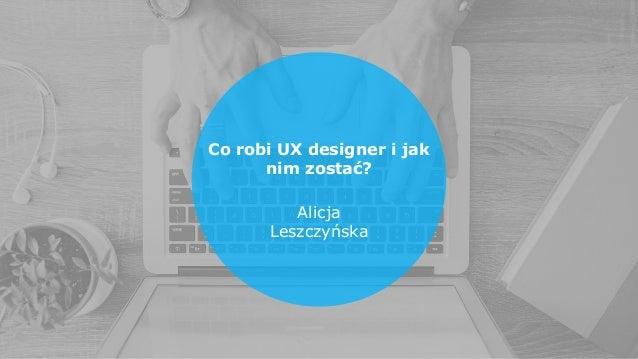 Co robi UX designer i jak nim zostać? Alicja Leszczyńska