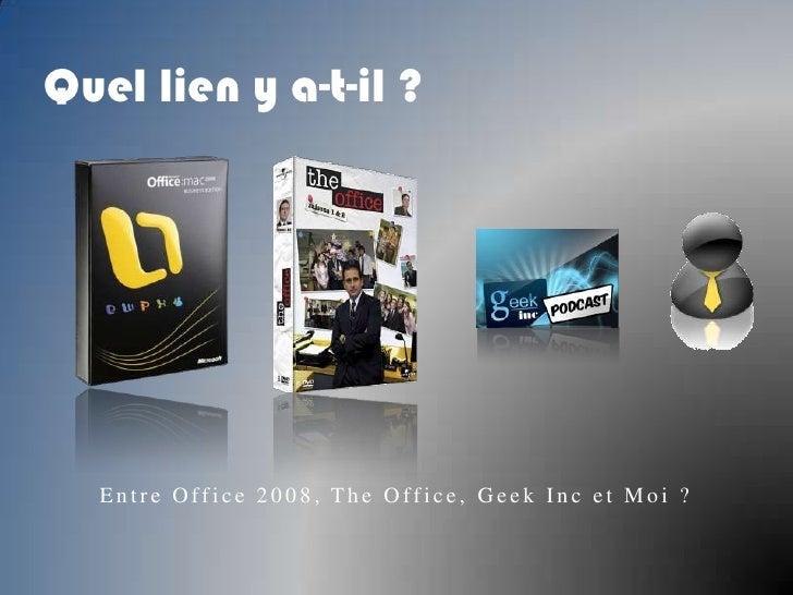 Quel lien y a-t-il ?<br />Entre Office 2008, The Office, GeekInc et Moi ?<br />