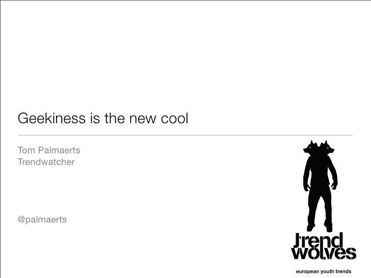 Geekiness is the new cool Tom Palmaerts Trendwatcher     @palmaerts
