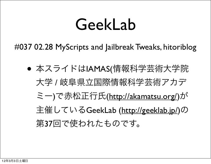GeekLab    #037 02.28 MyScripts and Jailbreak Tweaks, hitoriblog         • 本スライドはIAMAS(情報科学芸術大学院             大学 / 岐阜県立国際情報...