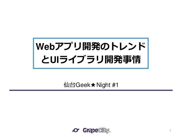 Webアプリ開発のトレンド とUIライブラリ開発事情 1 仙台Geek★Night #1