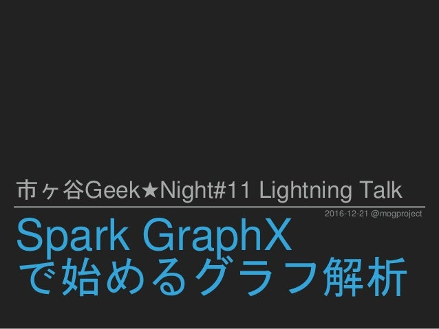 Spark GraphX で始めるグラフ解析 市ヶ谷Geek★Night#11 Lightning Talk 2016-12-21 @mogproject