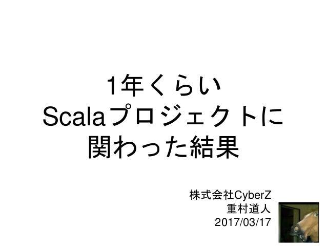 1年くらい Scalaプロジェクトに 関わった結果 株式会社CyberZ 重村道人 2017/03/17