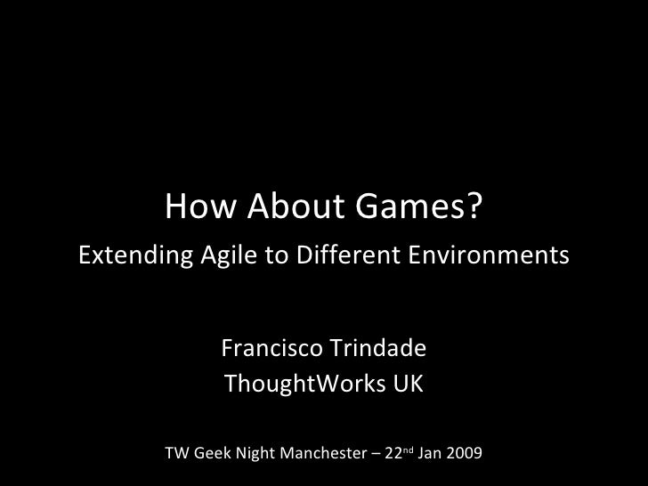 How About Games? Extending Agile to Different Environments Francisco Trindade ThoughtWorks UK TW Geek Night Manchester – 2...