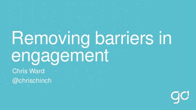 Removing barriers in engagement Chris Ward @chrischinch