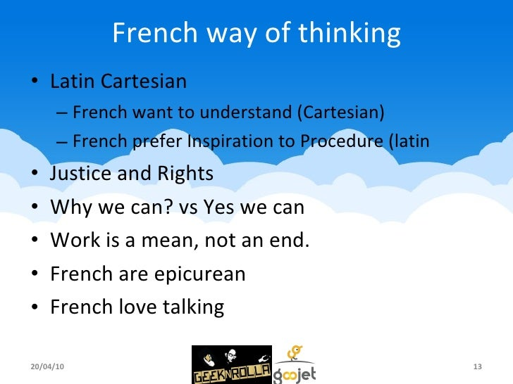 French way of thinking <ul><li>Latin Cartesian </li></ul><ul><ul><li>French want to understand (Cartesian) </li></ul></ul>...