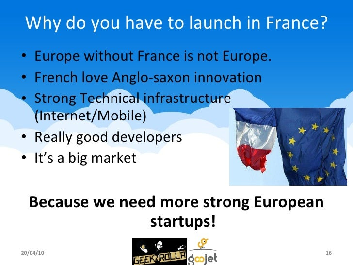 Why do you have to launch in France? <ul><li>Europe without France is not Europe. </li></ul><ul><li>French love Anglo-saxo...