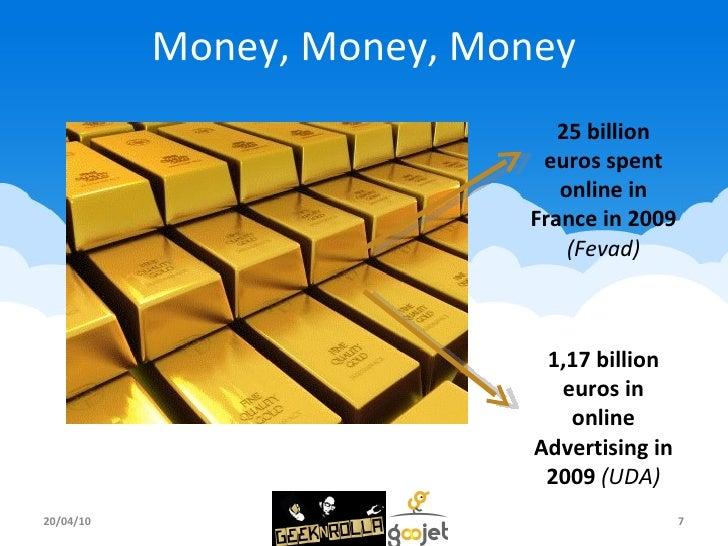 Money, Money, Money 20/04/10 25 billion euros spent online in France in 2009 (Fevad) 1,17 billion euros in online Advertis...