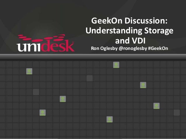 GeekOn Discussion:Understanding Storage       and VDI Ron Oglesby @ronoglesby #GeekOn