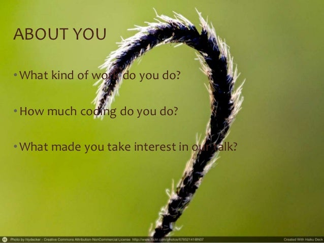 ABOUT YOU• What kind of work do you do?• How much coding do you do?• What made you take interest in our talk?