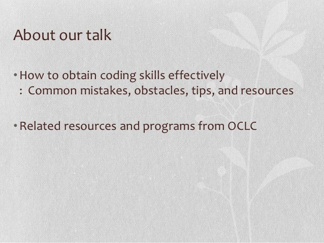 About our talk• How to obtain coding skills effectively  : Common mistakes, obstacles, tips, and resources• Related resour...