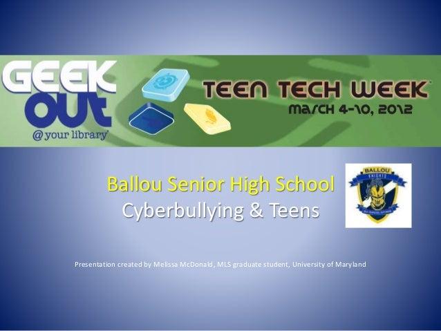 Ballou Senior High School Cyberbullying & Teens Presentation created by Melissa McDonald, MLS graduate student, University...