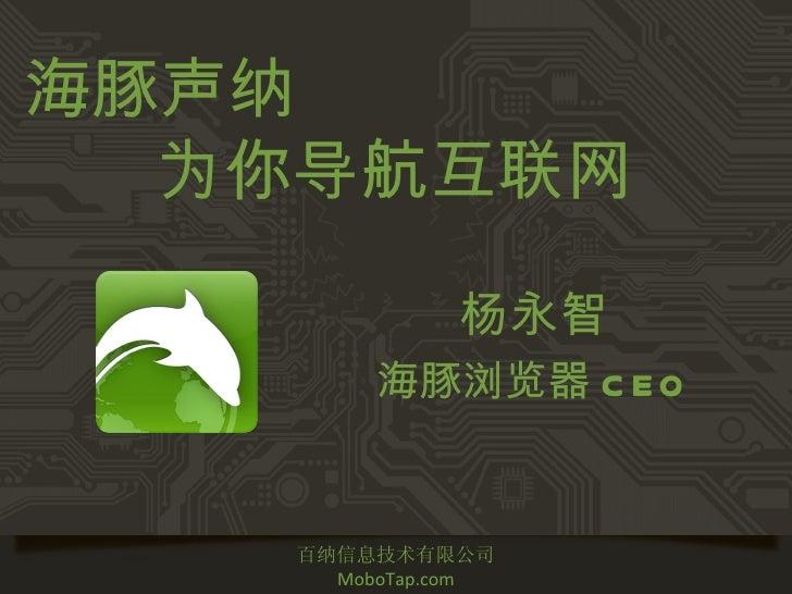 海豚声纳  为你导航互联网              杨永智         海豚浏览器 C E O    百纳信息技术有限公司      MoboTap.com