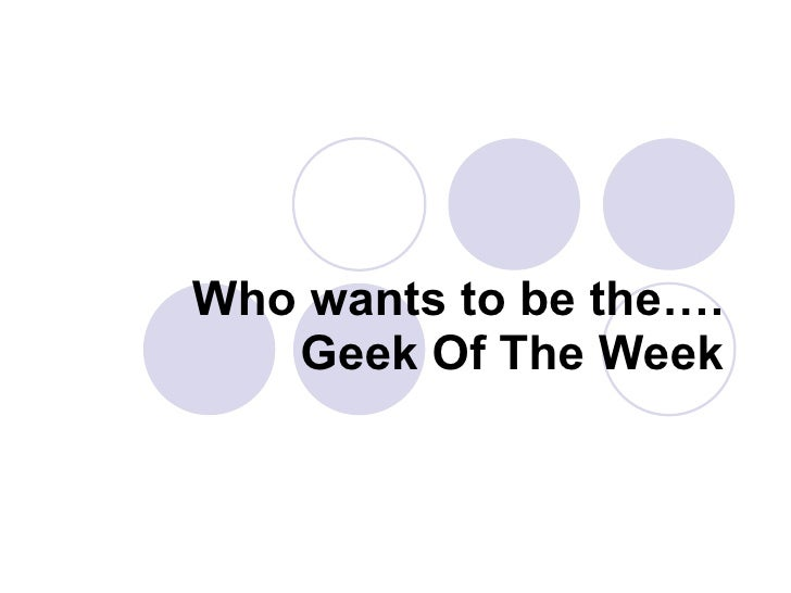 Who wants to be the…. Geek Of The Week